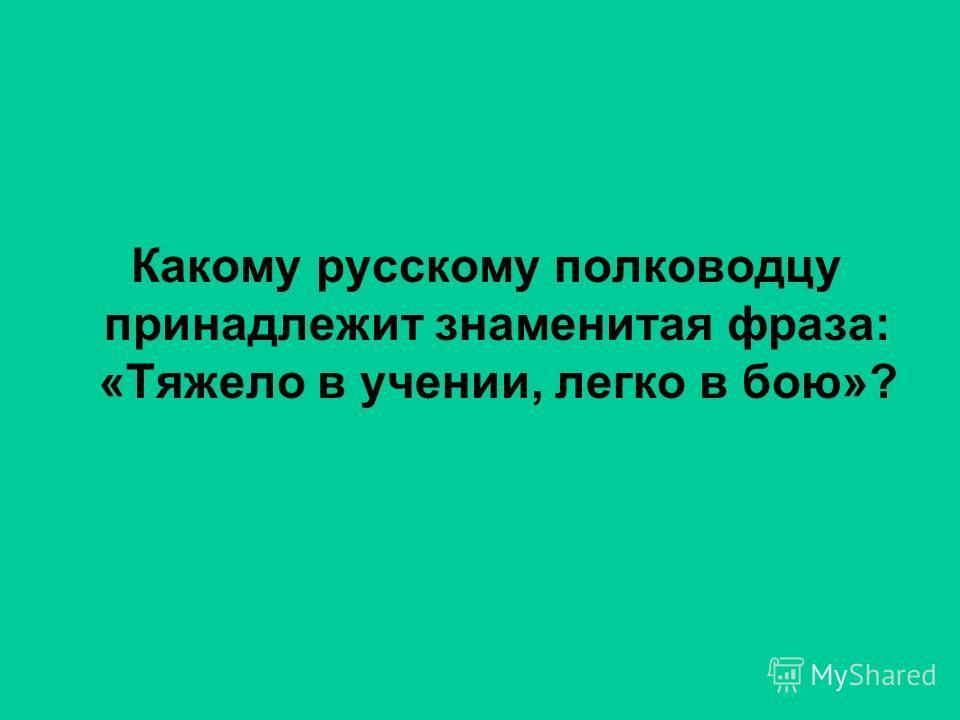 Какому русскому полководцу принадлежит знаменитая фраза: «Тяжело в учении, легко в бою»?