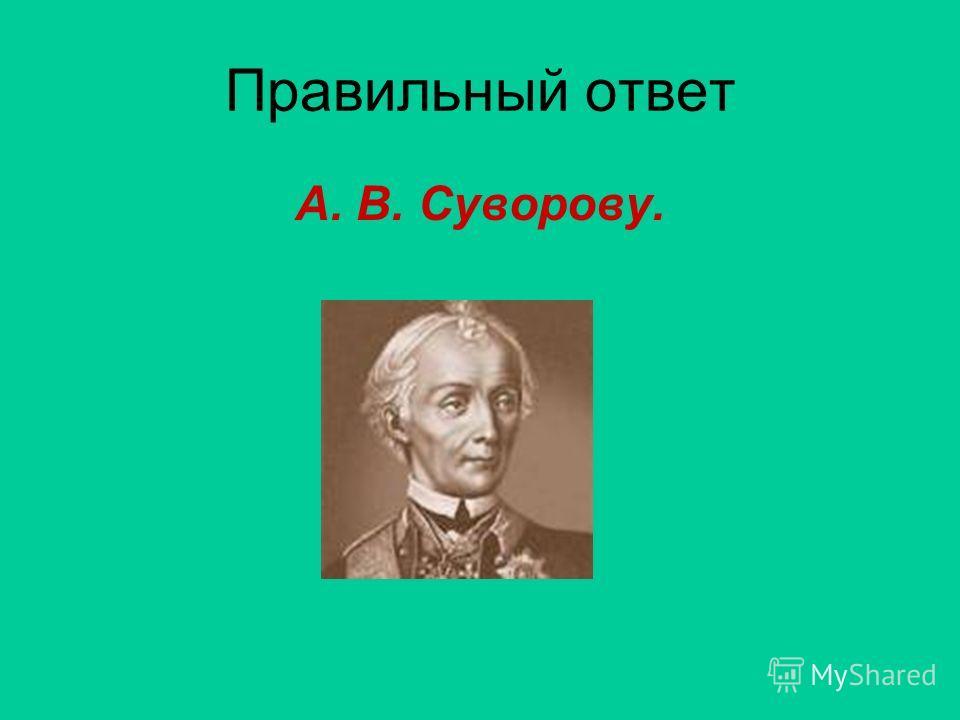 Правильный ответ А. В. Суворову.