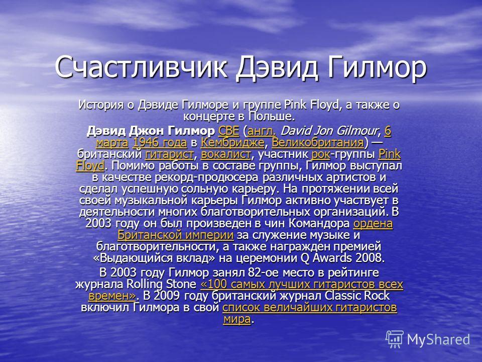Счастливчик Дэвид Гилмор История о Дэвиде Гилморе и группе Pink Floyd, а также о концерте в Польше. Дэвид Джон Гилмор CBE (англ. David Jon Gilmour, 6 марта 1946 года в Кембридже, Великобритания) британский гитарист, вокалист, участник рок-группы Pink