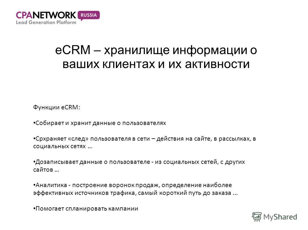eCRM – хранилище информации о ваших клиентах и их активности Функции eCRM: Собирает и хранит данные о пользователях Срхраняет «след» пользователя в сети – действия на сайте, в рассылках, в социальных сетях … Дозаписывает данные о пользователе - из со