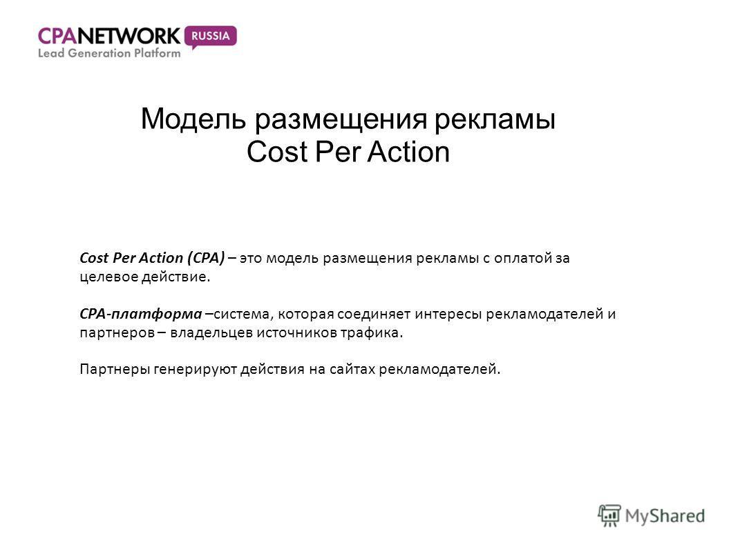 Модель размещения рекламы Cost Per Action Cost Per Action (CPA) – это модель размещения рекламы с оплатой за целевое действие. CPA-платформа –система, которая соединяет интересы рекламодателей и партнеров – владельцев источников трафика. Партнеры ген