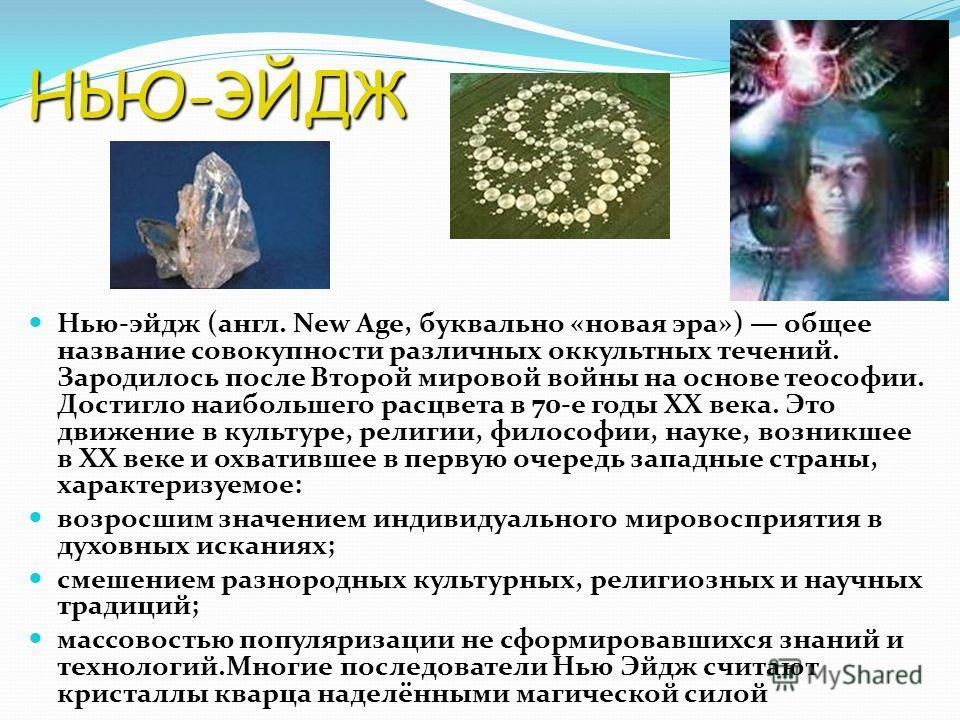 НЬЮ-ЭЙДЖ Нью-эйдж (англ. New Age, буквально «новая эра») общее название совокупности различных оккультных течений. Зародилось после Второй мировой войны на основе теософии. Достигло наибольшего расцвета в 70-е годы XX века. Это движение в культуре, р