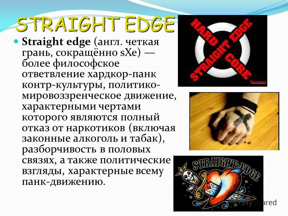 STRAIGHT EDGE Straight edge (англ. четкая грань, сокращённо sXe) более философское ответвление хардкор-панк контр-культуры, политико- мировоззренческое движение, характерными чертами которого являются полный отказ от наркотиков (включая законные алко