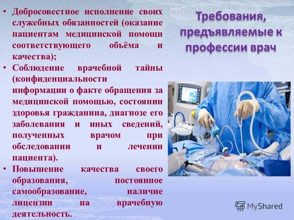 Требования, предъявляемые к профессии врач Добросовестное исполнение своих служебных обязанностей (оказание пациентам медицинской помощи соответствующего объёма и качества); Соблюдение врачебной тайны (конфиденциальности информации о факте обращения