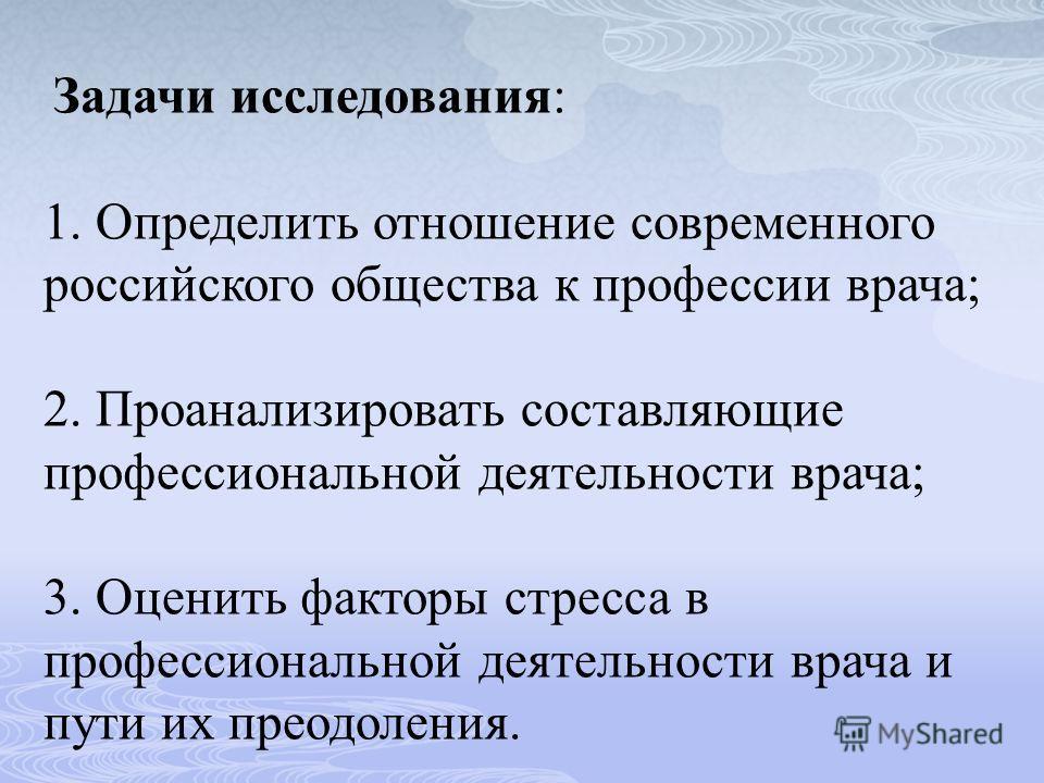 Задачи исследования: 1. Определить отношение современного российского общества к профессии врача; 2. Проанализировать составляющие профессиональной деятельности врача; 3. Оценить факторы стресса в профессиональной деятельности врача и пути их преодол