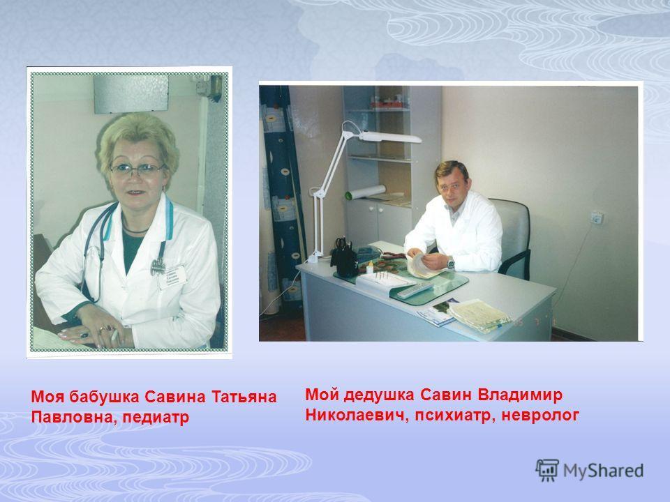 Моя бабушка Савина Татьяна Павловна, педиатр Мой дедушка Савин Владимир Николаевич, психиатр, невролог