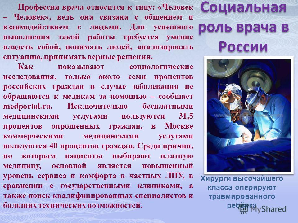 Социальная роль врача в России Профессия врача относится к типу: «Человек – Человек», ведь она связана с общением и взаимодействием с людьми. Для успешного выполнения такой работы требуется умение владеть собой, понимать людей, анализировать ситуацию