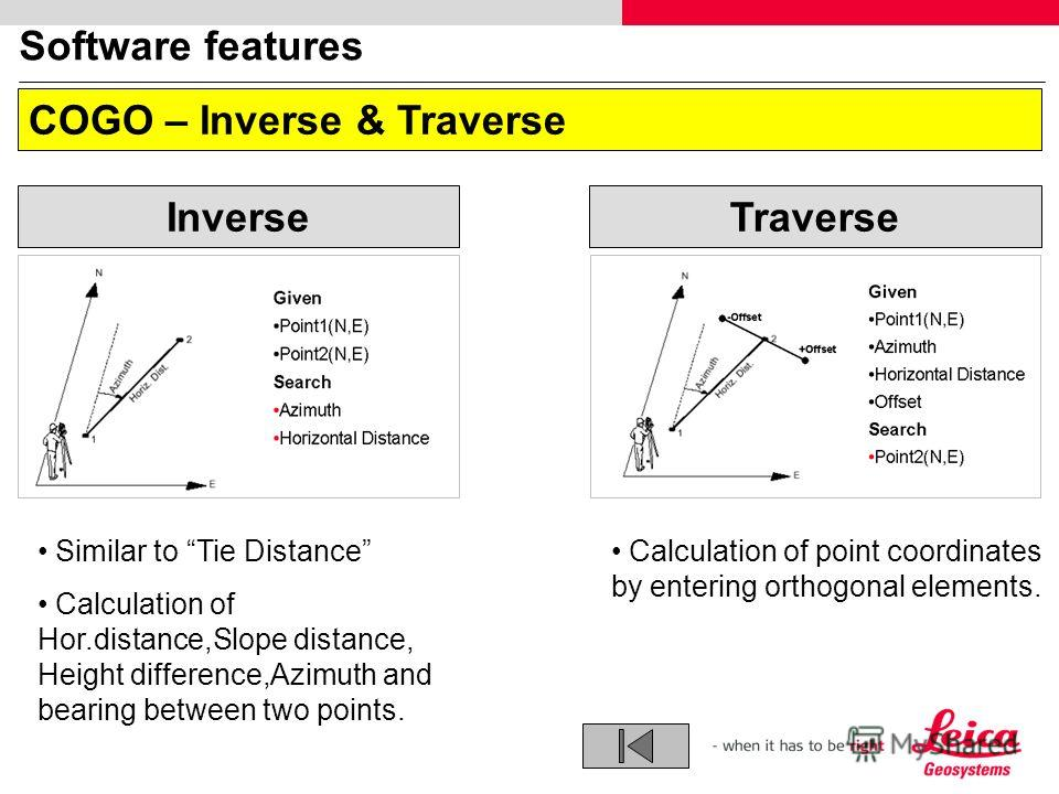 Software features COGO – Inverse & Traverse Inverse Traverse Similar to Tie Distance Calculation of Hor.distance,Slope distance, Height difference,Azimuth and bearing between two points. Calculation of point coordinates by entering orthogonal element