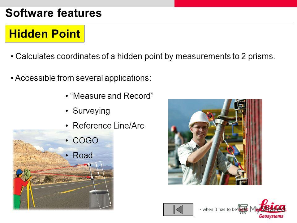 Software features Calculates coordinates of a hidden point by measurements to 2 prisms. Accessible from several applications: Measure and Record Surveying Reference Line/Arc COGO Road Hidden Point