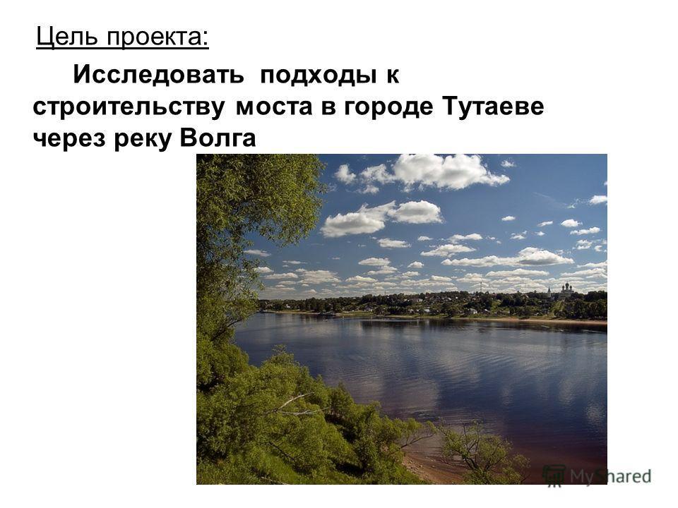 Цель проекта: Исследовать подходы к строительству моста в городе Тутаеве через реку Волга
