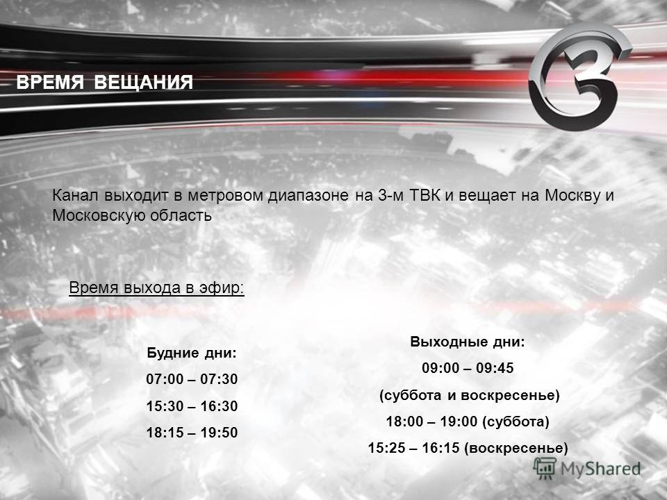 Канал выходит в метровом диапазоне на 3-м ТВК и вещает на Москву и Московскую область Время выхода в эфир: ВРЕМЯ ВЕЩАНИЯ Будние дни: 07:00 – 07:30 15:30 – 16:30 18:15 – 19:50 Выходные дни: 09:00 – 09:45 (суббота и воскресенье) 18:00 – 19:00 (суббота)