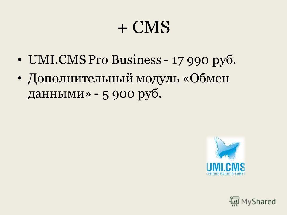 + CMS UMI.CMS Pro Business - 17 990 руб. Дополнительный модуль «Обмен данными» - 5 900 руб.