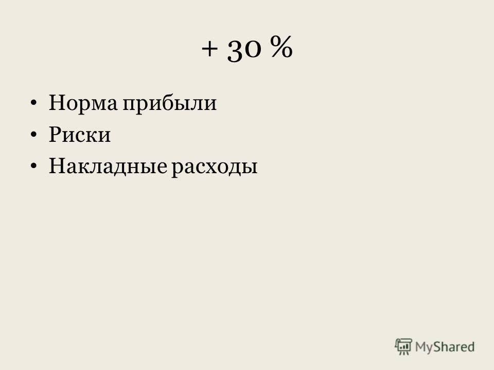 + 30 % Норма прибыли Риски Накладные расходы