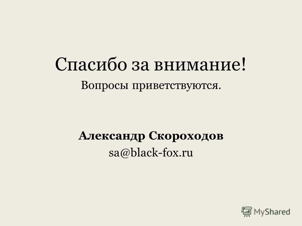 Спасибо за внимание! Вопросы приветствуются. Александр Скороходов sa@black-fox.ru