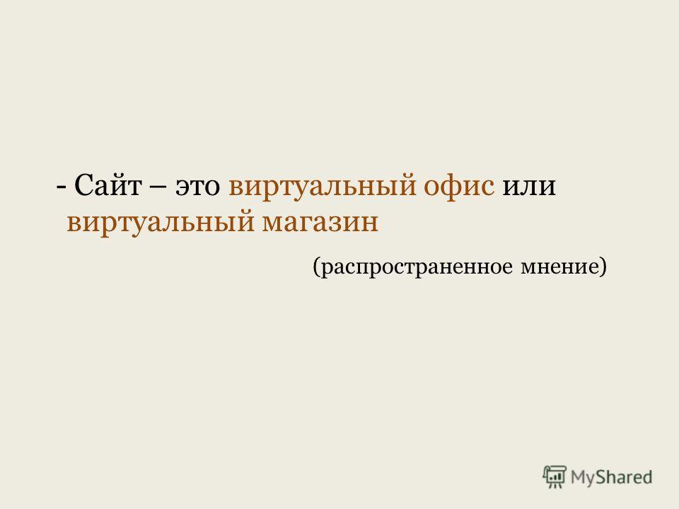 - Сайт – это виртуальный офис или виртуальный магазин (распространенное мнение)