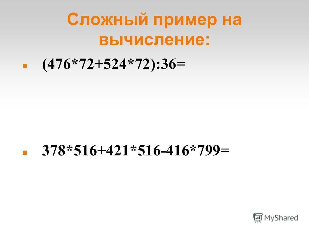 Сложный пример на вычисление: (476*72+524*72):36= 378*516+421*516-416*799= (2356*319-4563:9)*(235-459+224)=