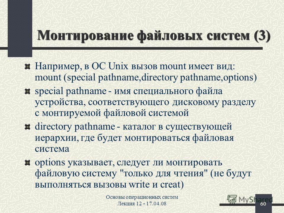 Основы операционных систем Лекция 12 - 17.04.0860 Монтирование файловых систем (3) Hапример, в ОС Unix вызов mount имеет вид: mount (special pathname,directory pathname,options) special pathname - имя специального файла устройства, соответствующего д