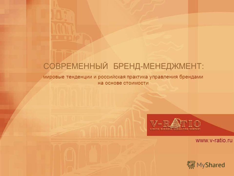 www.v-ratio.ru СОВРЕМЕННЫЙ БРЕНД-МЕНЕДЖМЕНТ: мировые тенденции и российская практика управления брендами на основе стоимости