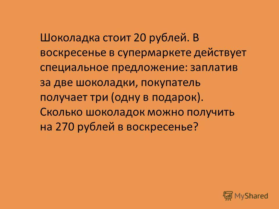 Шоколадка стоит 20 рублей. В воскресенье в супермаркете действует специальное предложение: заплатив за две шоколадки, покупатель получает три (одну в подарок). Сколько шоколадок можно получить на 270 рублей в воскресенье?