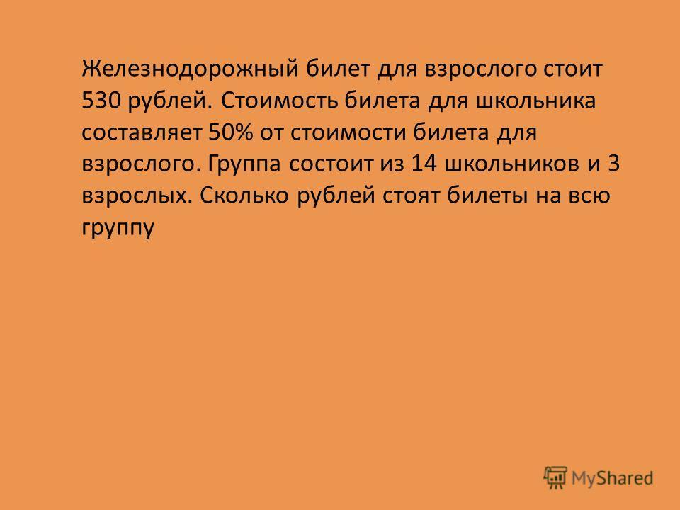 Железнодорожный билет для взрослого стоит 530 рублей. Стоимость билета для школьника составляет 50% от стоимости билета для взрослого. Группа состоит из 14 школьников и 3 взрослых. Сколько рублей стоят билеты на всю группу