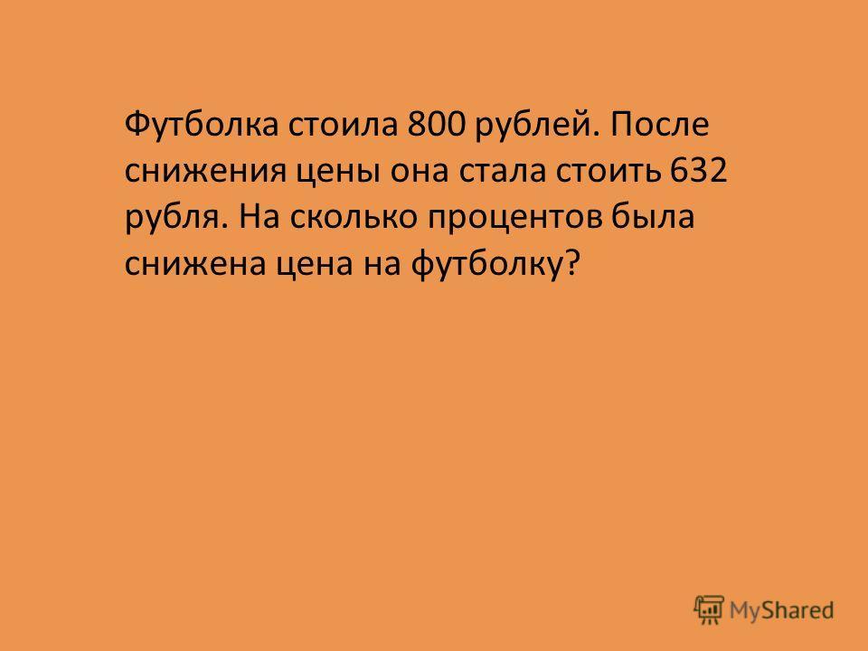 Футболка стоила 800 рублей. После снижения цены она стала стоить 632 рубля. На сколько процентов была снижена цена на футболку?