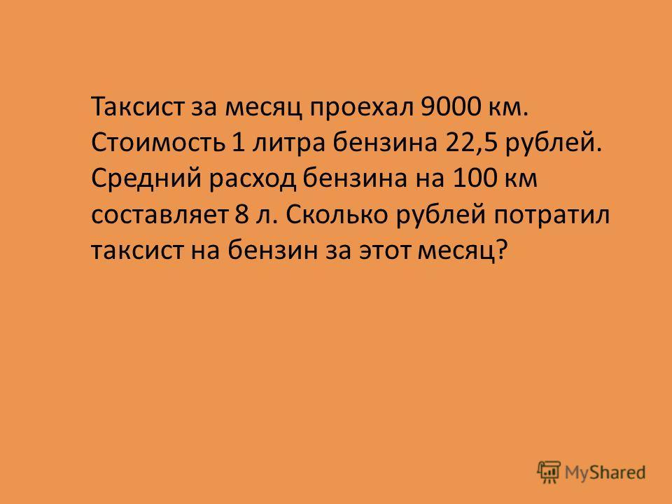 Таксист за месяц проехал 9000 км. Стоимость 1 литра бензина 22,5 рублей. Средний расход бензина на 100 км составляет 8 л. Сколько рублей потратил таксист на бензин за этот месяц?
