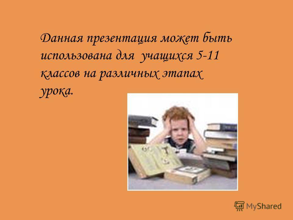 Данная презентация может быть использована для учащихся 5-11 классов на различных этапах урока.
