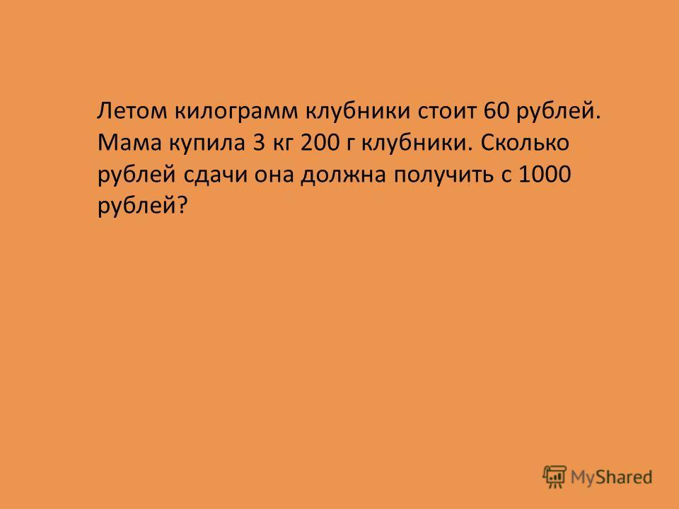 Летом килограмм клубники стоит 60 рублей. Мама купила 3 кг 200 г клубники. Сколько рублей сдачи она должна получить с 1000 рублей?