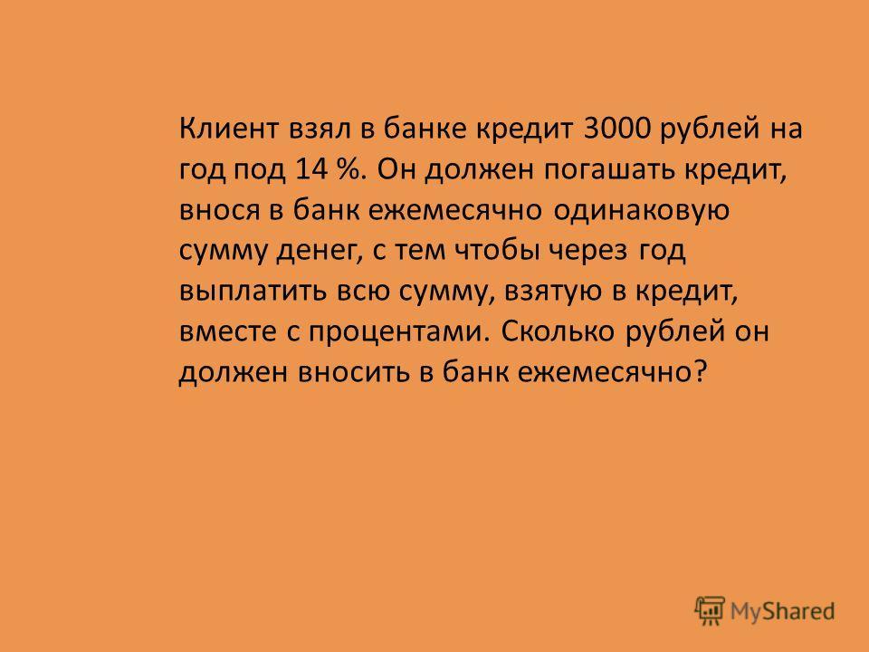 Клиент взял в банке кредит 3000 рублей на год под 14 %. Он должен погашать кредит, внося в банк ежемесячно одинаковую сумму денег, с тем чтобы через год выплатить всю сумму, взятую в кредит, вместе с процентами. Сколько рублей он должен вносить в бан