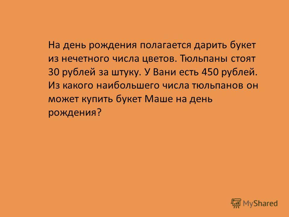 На день рождения полагается дарить букет из нечетного числа цветов. Тюльпаны стоят 30 рублей за штуку. У Вани есть 450 рублей. Из какого наибольшего числа тюльпанов он может купить букет Маше на день рождения?