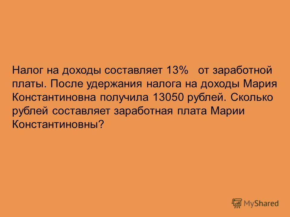 Налог на доходы составляет 13% от заработной платы. После удержания налога на доходы Мария Константиновна получила 13050 рублей. Сколько рублей составляет заработная плата Марии Константиновны?