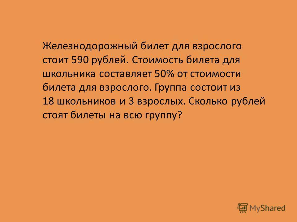 Железнодорожный билет для взрослого стоит 590 рублей. Стоимость билета для школьника составляет 50% от стоимости билета для взрослого. Группа состоит из 18 школьников и 3 взрослых. Сколько рублей стоят билеты на всю группу?