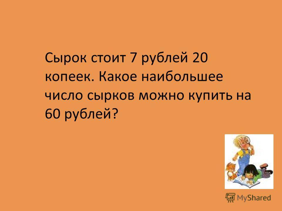 Сырок стоит 7 рублей 20 копеек. Какое наибольшее число сырков можно купить на 60 рублей?