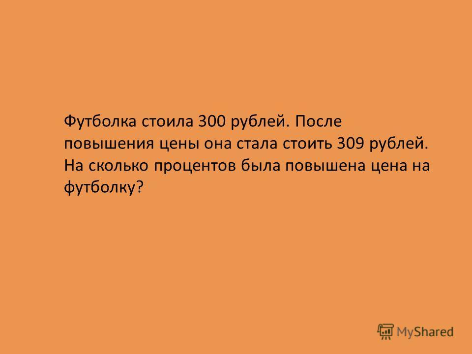Футболка стоила 300 рублей. После повышения цены она стала стоить 309 рублей. На сколько процентов была повышена цена на футболку?
