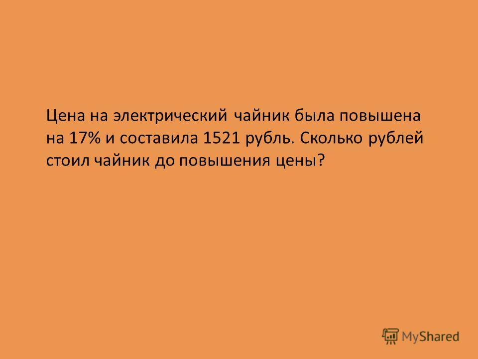 Цена на электрический чайник была повышена на 17% и составила 1521 рубль. Сколько рублей стоил чайник до повышения цены?