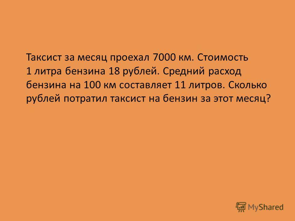 Таксист за месяц проехал 7000 км. Стоимость 1 литра бензина 18 рублей. Средний расход бензина на 100 км составляет 11 литров. Сколько рублей потратил таксист на бензин за этот месяц?