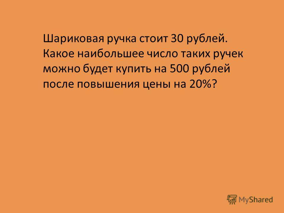 Шариковая ручка стоит 30 рублей. Какое наибольшее число таких ручек можно будет купить на 500 рублей после повышения цены на 20%?