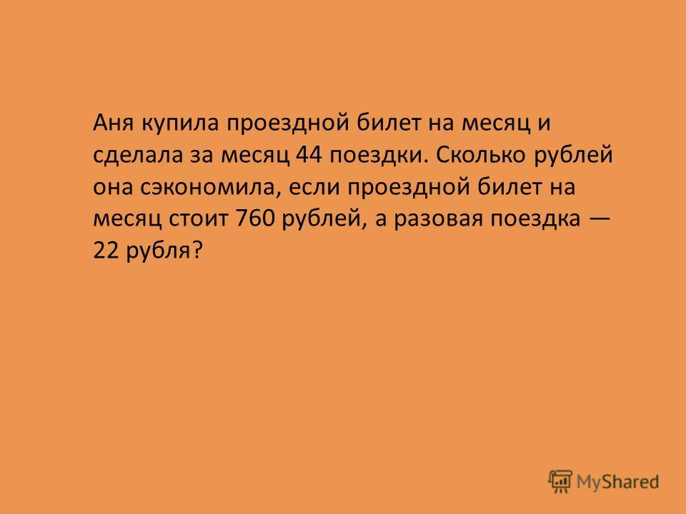 Аня купила проездной билет на месяц и сделала за месяц 44 поездки. Сколько рублей она сэкономила, если проездной билет на месяц стоит 760 рублей, а разовая поездка 22 рубля?
