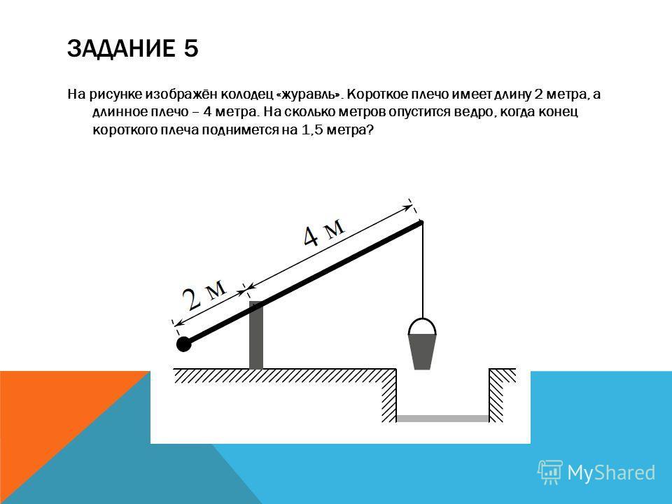 ЗАДАНИЕ 5 На рисунке изображён колодец «журавль». Короткое плечо имеет длину 2 метра, а длинное плечо – 4 метра. На сколько метров опустится ведро, когда конец короткого плеча поднимется на 1,5 метра?