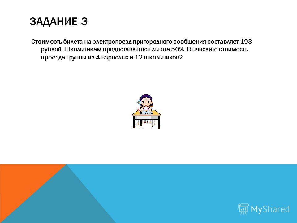 ЗАДАНИЕ 3 Стоимость билета на электропоезд пригородного сообщения составляет 198 рублей. Школьникам предоставляется льгота 50%. Вычислите стоимость проезда группы из 4 взрослых и 12 школьников?