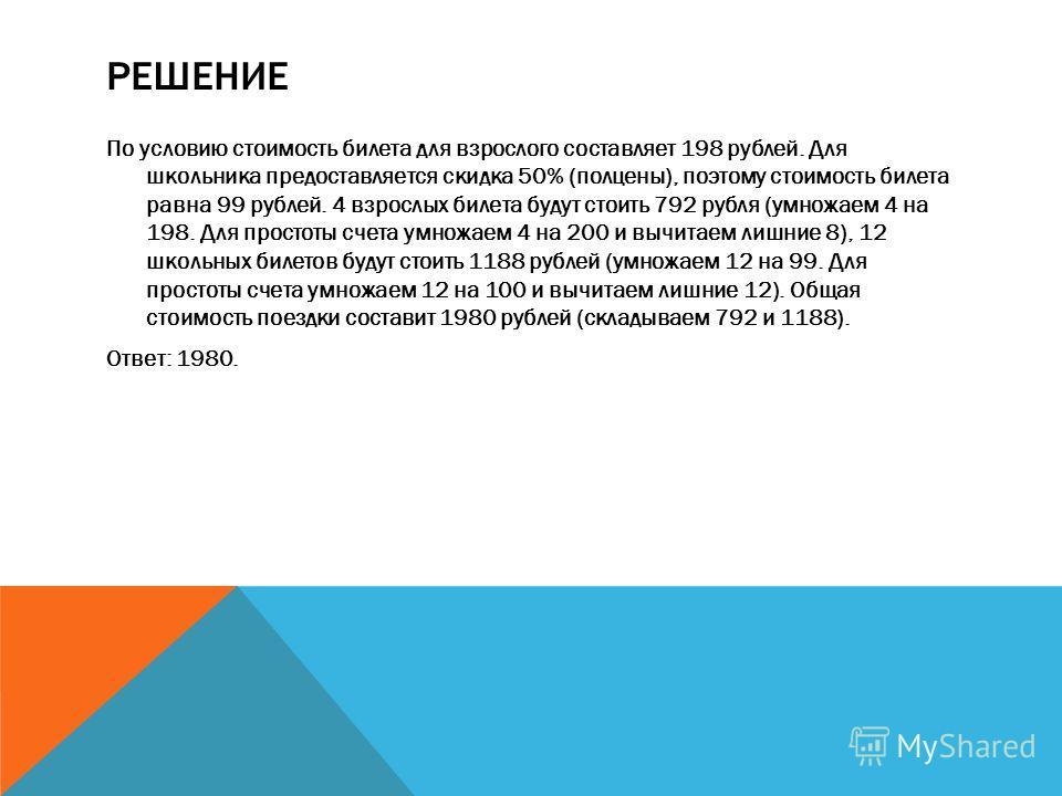 РЕШЕНИЕ По условию стоимость билета для взрослого составляет 198 рублей. Для школьника предоставляется скидка 50% (полцены), поэтому стоимость билета равна 99 рублей. 4 взрослых билета будут стоить 792 рубля (умножаем 4 на 198. Для простоты счета умн
