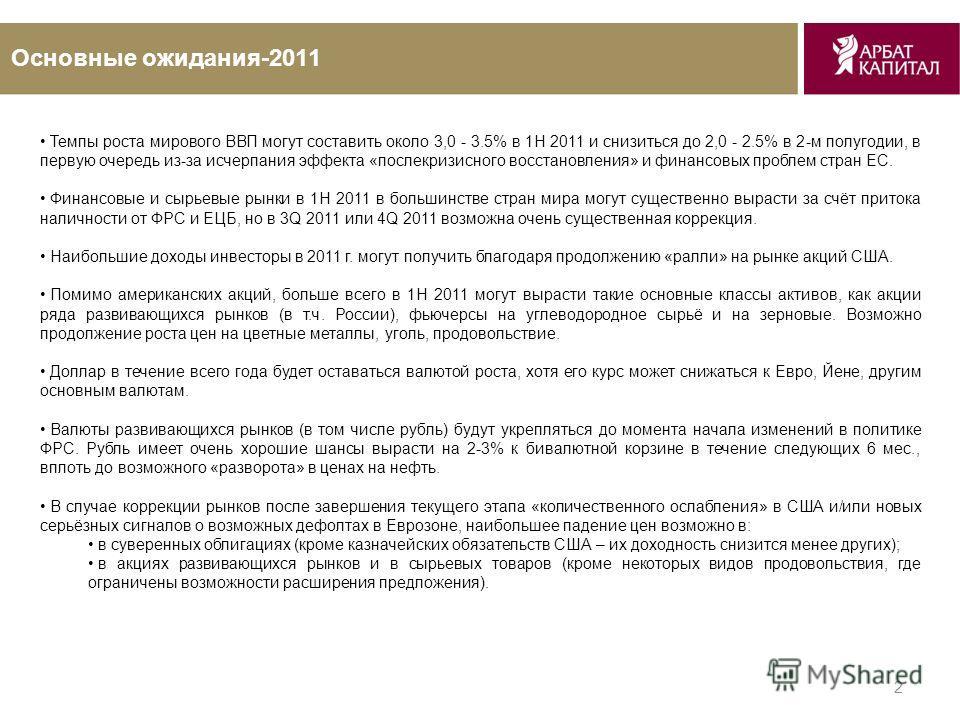 2 Основные ожидания-2011 Темпы роста мирового ВВП могут составить около 3,0 - 3.5% в 1H 2011 и снизиться до 2,0 - 2.5% в 2-м полугодии, в первую очередь из-за исчерпания эффекта «послекризисного восстановления» и финансовых проблем стран ЕС. Финансов