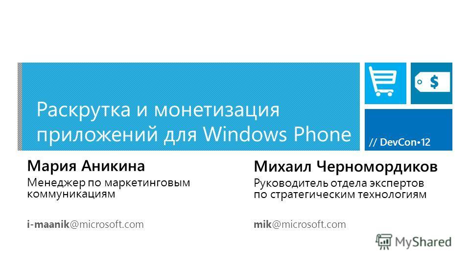 // DevCon12 Раскрутка и монетизация приложений для Windows Phone Мария Аникина Менеджер по маркетинговым коммуникациям i-maanik@microsoft.com Михаил Черномордиков Руководитель отдела экспертов по стратегическим технологиям mik@microsoft.com