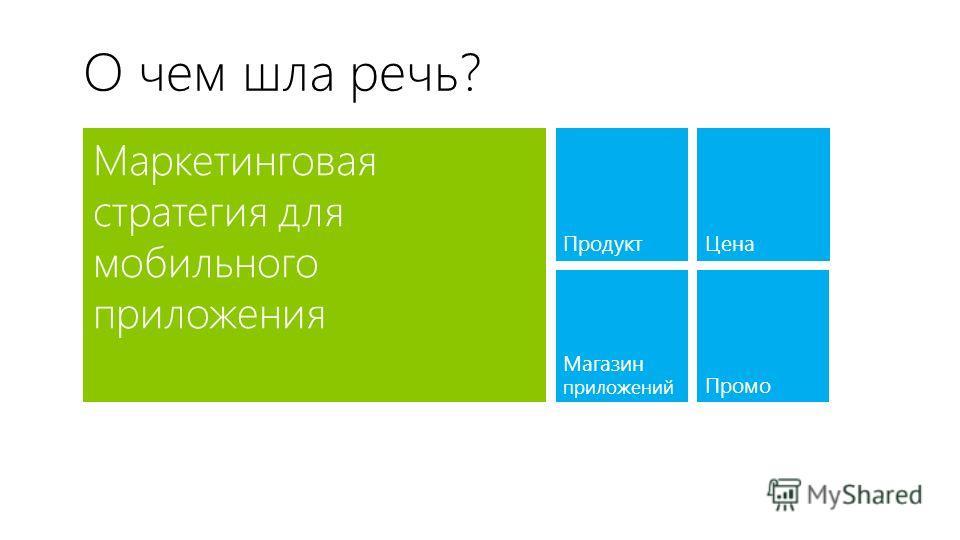 О чем шла речь? Маркетинговая стратегия для мобильного приложения Продукт Магазин приложений Цена Промо