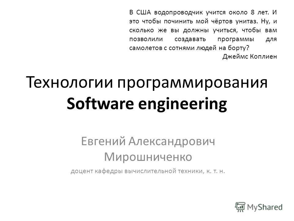 Технологии программирования Software engineering Евгений Александрович Мирошниченко доцент кафедры вычислительной техники, к. т. н. В США водопроводчик учится около 8 лет. И это чтобы починить мой чёртов унитаз. Ну, и сколько же вы должны учиться, чт