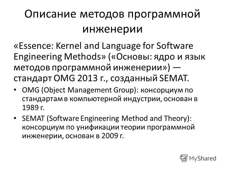 Описание методов программной инженерии «Essence: Kernel and Language for Software Engineering Methods» («Основы: ядро и язык методов программной инженерии») стандарт OMG 2013 г., созданный SEMAT. OMG (Object Management Group): консорциум по стандарта