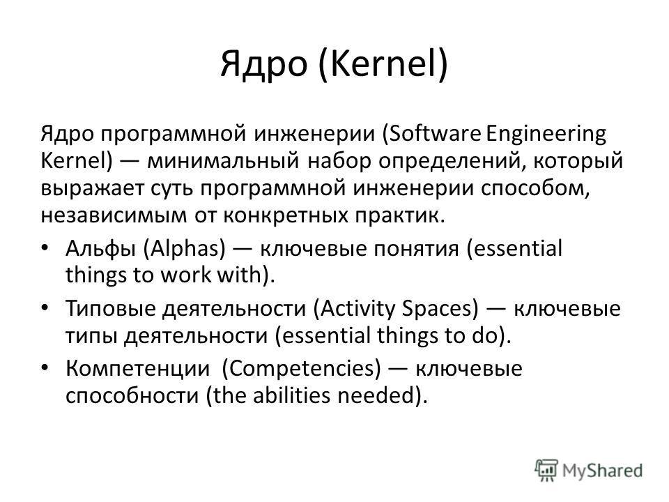 Ядро (Kernel) Ядро программной инженерии (Software Engineering Kernel) минимальный набор определений, который выражает суть программной инженерии способом, независимым от конкретных практик. Альфы (Alphas) ключевые понятия (essential things to work w