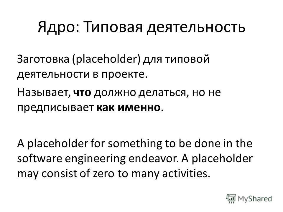 Ядро: Типовая деятельность Заготовка (placeholder) для типовой деятельности в проекте. Называет, что должно делаться, но не предписывает как именно. A placeholder for something to be done in the software engineering endeavor. A placeholder may consis
