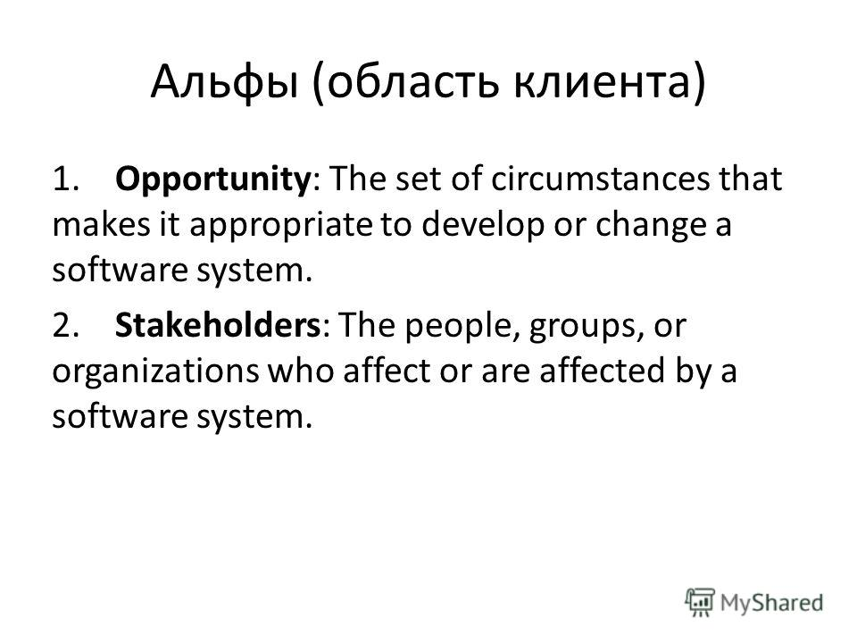 Альфы (область клиента) 1. Opportunity: The set of circumstances that makes it appropriate to develop or change a software system. 2. Stakeholders: The people, groups, or organizations who affect or are affected by a software system.