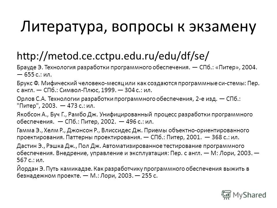 Литература, вопросы к экзамену http://metod.ce.cctpu.edu.ru/edu/df/se/ Брауде Э. Технология разработки программного обеспечения. СПб.: «Питер», 2004. 655 с.: ил. Брукс Ф. Мифический человеко-месяц или как создаются программные си-стемы: Пер. с англ.